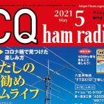 <特集は「わたしのお勧めハムライフ」、別冊付録は「50MHz帯をまるごと楽しもう!」>CQ出版社が月刊誌「CQ ham radio」2021年5月号を刊行